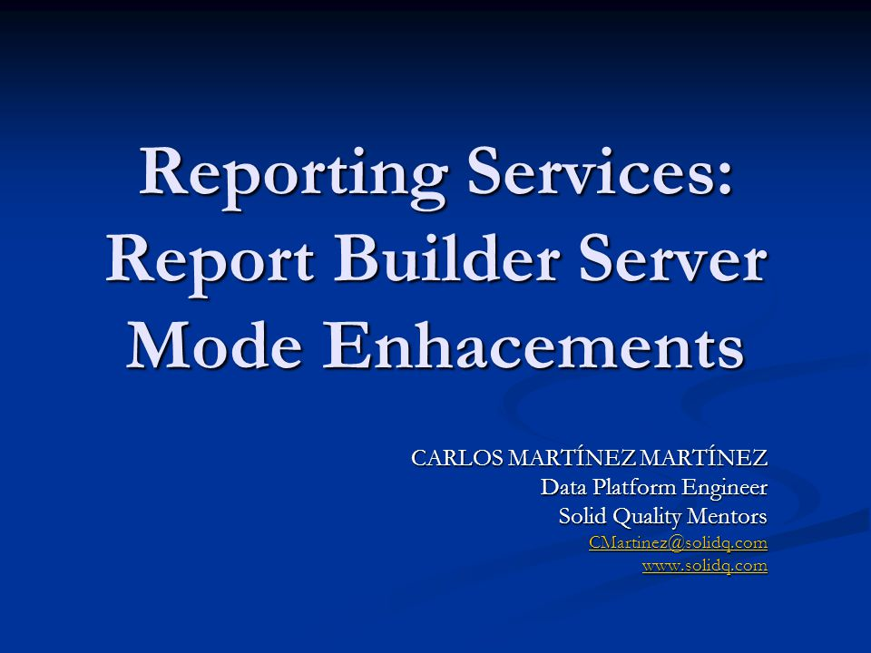 Reporting Services: Report Builder Server Mode Enhacements CARLOS MARTÍNEZ MARTÍNEZ Data Platform Engineer Solid Quality Mentors CMartinez@solidq.com