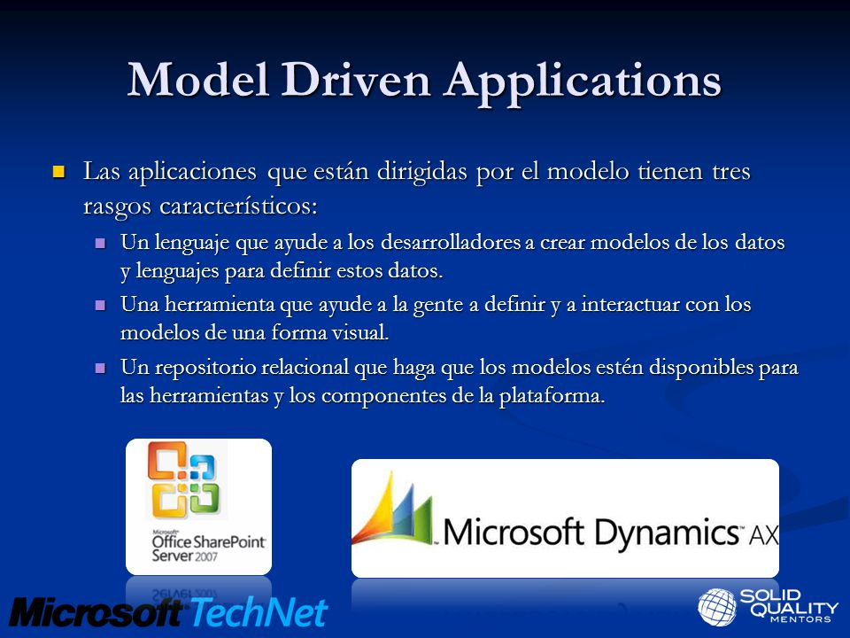 Model Driven Applications Lenguaje Textual Lenguaje Textual HTML HTML Lenguaje Visual Lenguaje Visual Sharepoint Designer, Visual Studio Sharepoint Designer, Visual Studio Modelos Modelos W3C W3C Runtime Runtime Internet Explorer Internet Explorer