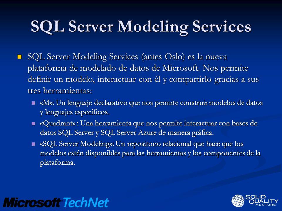 SQL Server Modeling Services SQL Server Modeling Services (antes Oslo) es la nueva plataforma de modelado de datos de Microsoft. Nos permite definir u
