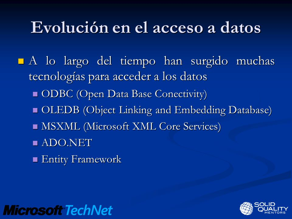 Evolución en el acceso a datos A lo largo del tiempo han surgido muchas tecnologías para acceder a los datos A lo largo del tiempo han surgido muchas tecnologías para acceder a los datos ODBC (Open Data Base Conectivity) ODBC (Open Data Base Conectivity) OLEDB (Object Linking and Embedding Database) OLEDB (Object Linking and Embedding Database) MSXML (Microsoft XML Core Services) MSXML (Microsoft XML Core Services) ADO.NET ADO.NET Entity Framework Entity Framework