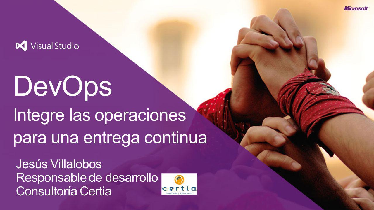 DevOps Integre las operaciones para una entrega continua Jesús Villalobos Responsable de desarrollo Consultoría Certia