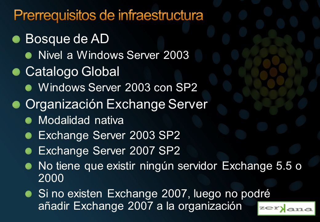 Bosque de AD Nivel a Windows Server 2003 Catalogo Global Windows Server 2003 con SP2 Organización Exchange Server Modalidad nativa Exchange Server 2003 SP2 Exchange Server 2007 SP2 No tiene que existir ningún servidor Exchange 5.5 o 2000 Si no existen Exchange 2007, luego no podré añadir Exchange 2007 a la organización