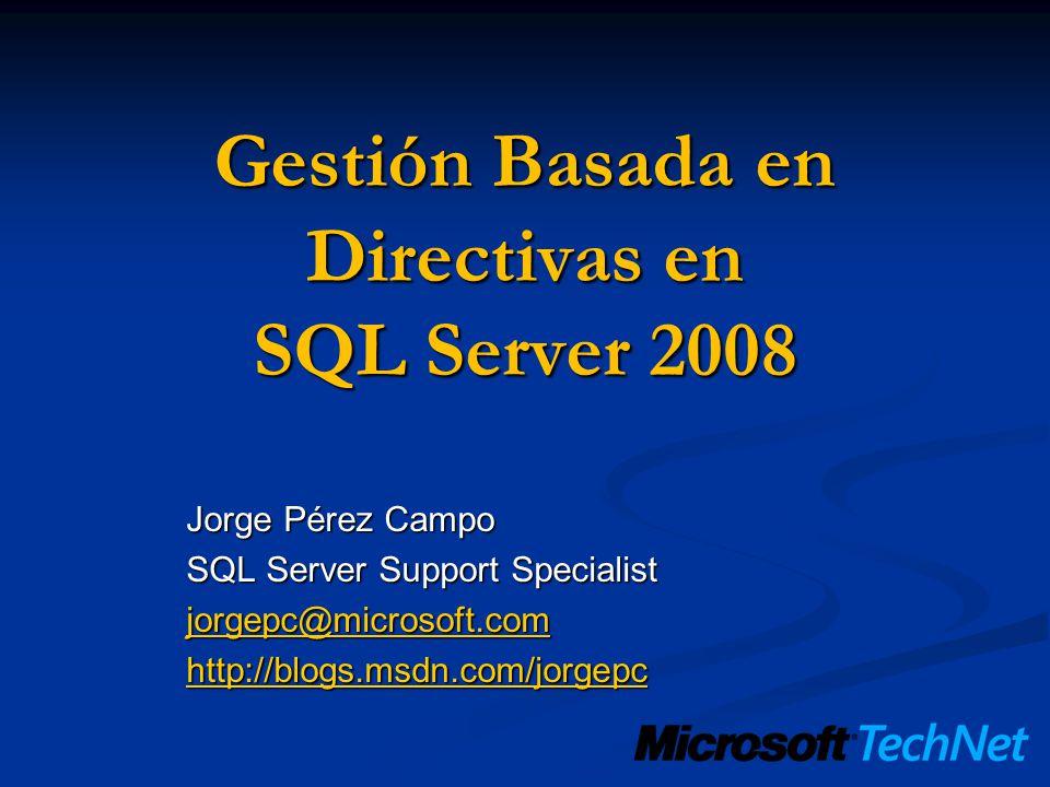 Gestión Basada en Directivas en SQL Server 2008 Jorge Pérez Campo SQL Server Support Specialist jorgepc@microsoft.com http://blogs.msdn.com/jorgepc