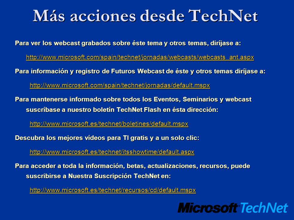 Más acciones desde TechNet Para ver los webcast grabados sobre éste tema y otros temas, diríjase a: http://www.microsoft.com/spain/technet/jornadas/we
