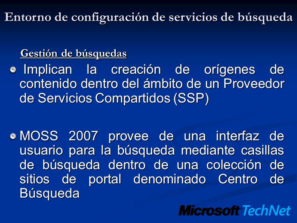Gestión de búsquedas Implican la creación de orígenes de contenido dentro del ámbito de un Proveedor de Servicios Compartidos (SSP) Implican la creación de orígenes de contenido dentro del ámbito de un Proveedor de Servicios Compartidos (SSP) MOSS 2007 provee de una interfaz de usuario para la búsqueda mediante casillas de búsqueda dentro de una colección de sitios de portal denominado Centro de Búsqueda Entorno de configuración de servicios de búsqueda