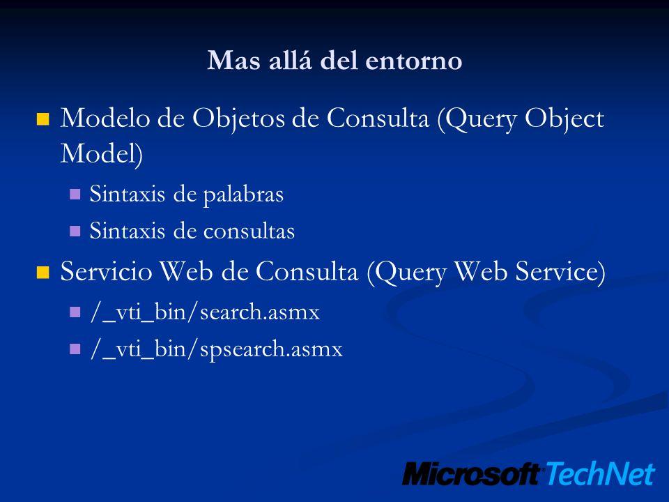 Mas allá del entorno Modelo de Objetos de Consulta (Query Object Model) Sintaxis de palabras Sintaxis de consultas Servicio Web de Consulta (Query Web Service) /_vti_bin/search.asmx /_vti_bin/spsearch.asmx