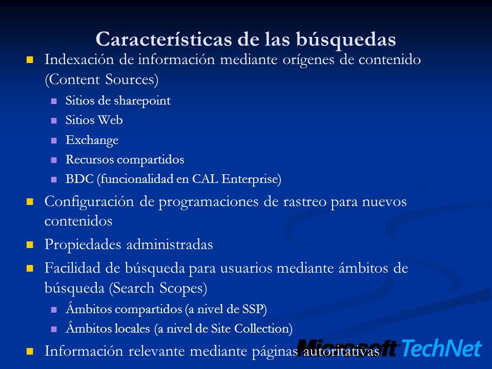 Nuevas Capacidades Integración de búsquedas de datos de negocio Business Data Catalog (BDC) Búsquedas personalizables Centro de búsqueda Elementos web de búsqueda, tabs API Administrativa Modelo de objetos de consulta (Query Object Model) Sintaxis de consulta Mediante palabras Mediante SQL Servicios web para aplicaciones remotas Métodos web de búsqueda: Query, QueryEx y GetSearchMetaData Gestión de búsquedas Nueva interfaz de usuario de administración para configuración Informes, MOM pack para búsquedas