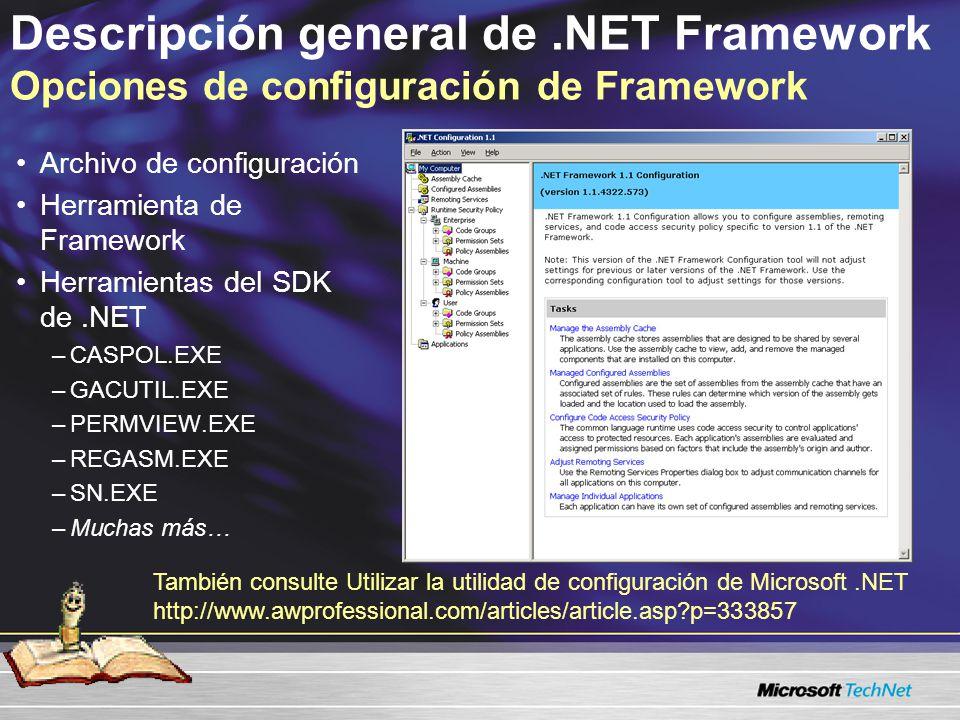 Descripción general de.NET Framework Opciones de configuración de Framework Archivo de configuración Herramienta de Framework Herramientas del SDK de.NET –CASPOL.EXE –GACUTIL.EXE –PERMVIEW.EXE –REGASM.EXE –SN.EXE –Muchas más… También consulte Utilizar la utilidad de configuración de Microsoft.NET http://www.awprofessional.com/articles/article.asp?p=333857