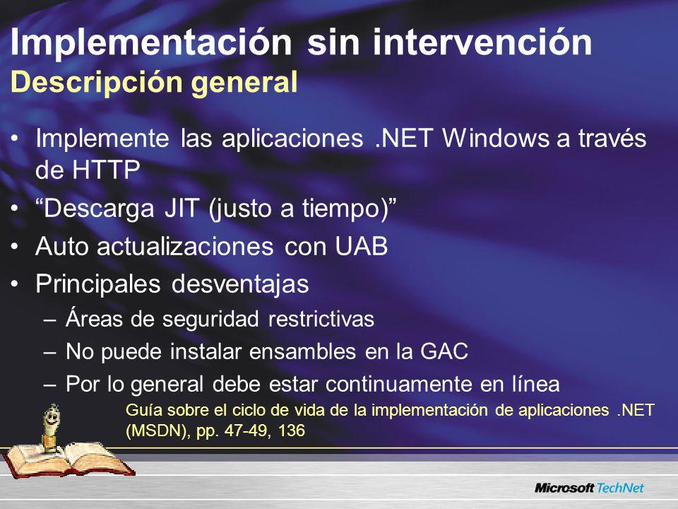 Implementación sin intervención Descripción general Implemente las aplicaciones.NET Windows a través de HTTP Descarga JIT (justo a tiempo) Auto actualizaciones con UAB Principales desventajas –Áreas de seguridad restrictivas –No puede instalar ensambles en la GAC –Por lo general debe estar continuamente en línea Guía sobre el ciclo de vida de la implementación de aplicaciones.NET (MSDN), pp.