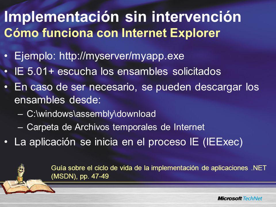 Implementación sin intervención Cómo funciona con Internet Explorer Ejemplo: http://myserver/myapp.exe IE 5.01+ escucha los ensambles solicitados En caso de ser necesario, se pueden descargar los ensambles desde: –C:\windows\assembly\download –Carpeta de Archivos temporales de Internet La aplicación se inicia en el proceso IE (IEExec) Guía sobre el ciclo de vida de la implementación de aplicaciones.NET (MSDN), pp.