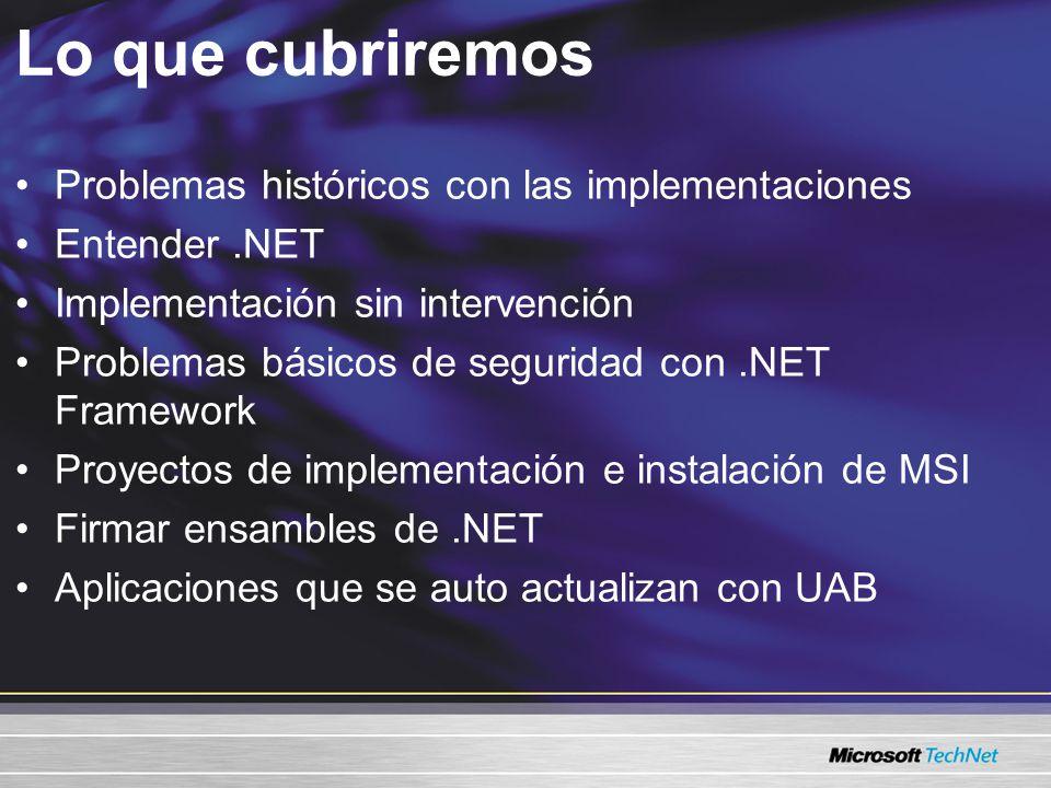 Lo que cubriremos Problemas históricos con las implementaciones Entender.NET Implementación sin intervención Problemas básicos de seguridad con.NET Framework Proyectos de implementación e instalación de MSI Firmar ensambles de.NET Aplicaciones que se auto actualizan con UAB