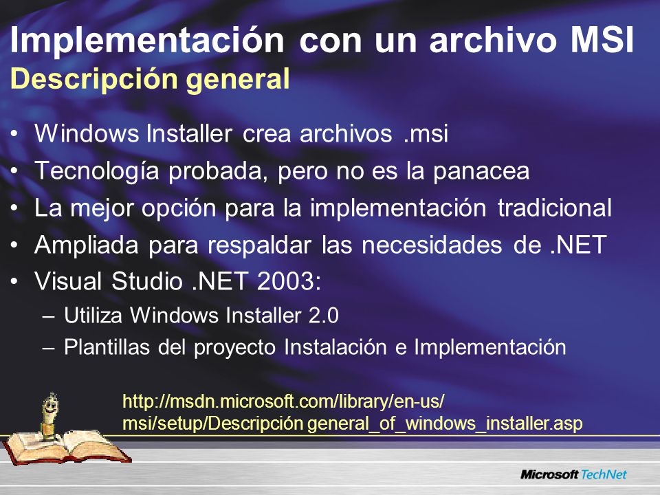 Implementación con un archivo MSI Descripción general Windows Installer crea archivos.msi Tecnología probada, pero no es la panacea La mejor opción para la implementación tradicional Ampliada para respaldar las necesidades de.NET Visual Studio.NET 2003: –Utiliza Windows Installer 2.0 –Plantillas del proyecto Instalación e Implementación http://msdn.microsoft.com/library/en-us/ msi/setup/Descripción general_of_windows_installer.asp