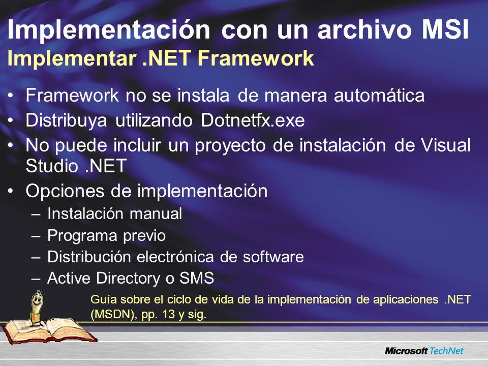 Implementación con un archivo MSI Implementar.NET Framework Framework no se instala de manera automática Distribuya utilizando Dotnetfx.exe No puede incluir un proyecto de instalación de Visual Studio.NET Opciones de implementación –Instalación manual –Programa previo –Distribución electrónica de software –Active Directory o SMS Guía sobre el ciclo de vida de la implementación de aplicaciones.NET (MSDN), pp.