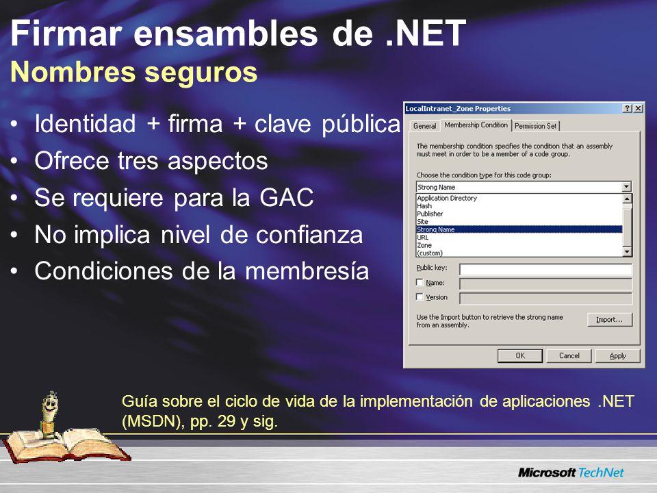 Firmar ensambles de.NET Nombres seguros Identidad + firma + clave pública Ofrece tres aspectos Se requiere para la GAC No implica nivel de confianza Condiciones de la membresía Guía sobre el ciclo de vida de la implementación de aplicaciones.NET (MSDN), pp.