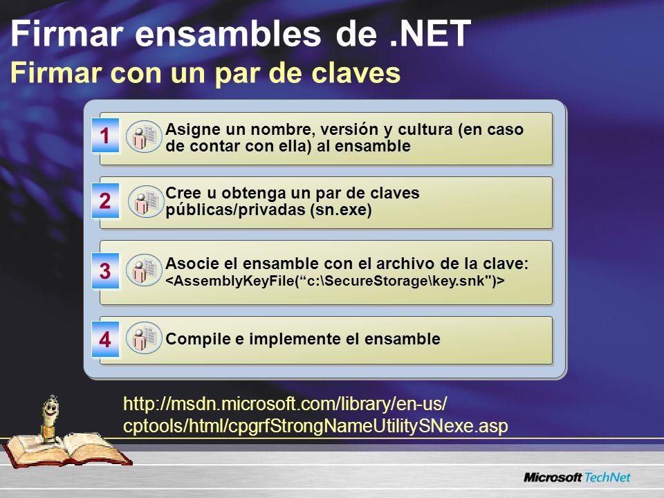 Firmar ensambles de.NET Firmar con un par de claves http://msdn.microsoft.com/library/en-us/ cptools/html/cpgrfStrongNameUtilitySNexe.asp Asigne un nombre, versión y cultura (en caso de contar con ella) al ensamble 1 1 Asocie el ensamble con el archivo de la clave: 3 3 Compile e implemente el ensamble 4 4 Cree u obtenga un par de claves públicas/privadas (sn.exe) 2 2