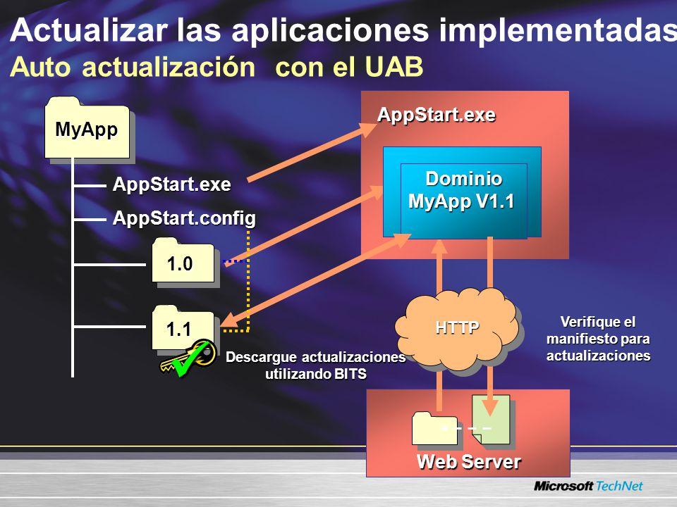 Actualizar las aplicaciones implementadas Auto actualización con el UAB1.0 AppStart.exe MyApp 1.1 AppStart.exe AppStart.config MyApp V1 Domain Web Server Verifique el manifiesto para actualizaciones Descargue actualizaciones utilizando BITS Dominio MyApp V1.1 HTTP