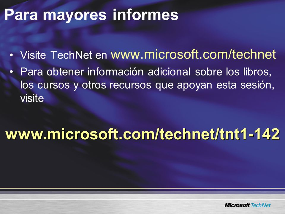 Para mayores informes Visite TechNet en www.microsoft.com/technet Para obtener información adicional sobre los libros, los cursos y otros recursos que apoyan esta sesión, visite www.microsoft.com/technet/tnt1-142