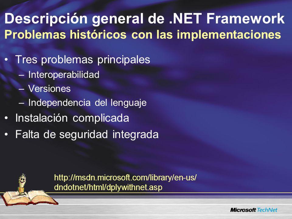 Descripción general de.NET Framework Problemas históricos con las implementaciones Tres problemas principales –Interoperabilidad –Versiones –Independencia del lenguaje Instalación complicada Falta de seguridad integrada http://msdn.microsoft.com/library/en-us/ dndotnet/html/dplywithnet.asp