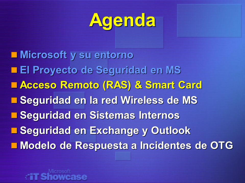Agenda Microsoft y su entorno Microsoft y su entorno El Proyecto de Seguridad en MS El Proyecto de Seguridad en MS Acceso Remoto (RAS) & Smart Card Acceso Remoto (RAS) & Smart Card Seguridad en la red Wireless de MS Seguridad en la red Wireless de MS Seguridad en Sistemas Internos Seguridad en Sistemas Internos Seguridad en Exchange y Outlook Seguridad en Exchange y Outlook Modelo de Respuesta a Incidentes de OTG Modelo de Respuesta a Incidentes de OTG