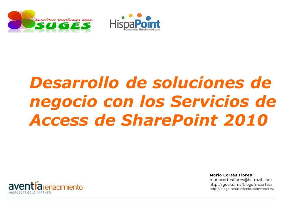 Mario Cortés Flores mariocortesflores@hotmail.com http://geeks.ms/blogs/mcortes/ http://blogs.renacimiento.com/mcortes/ Desarrollo de soluciones de negocio con los Servicios de Access de SharePoint 2010