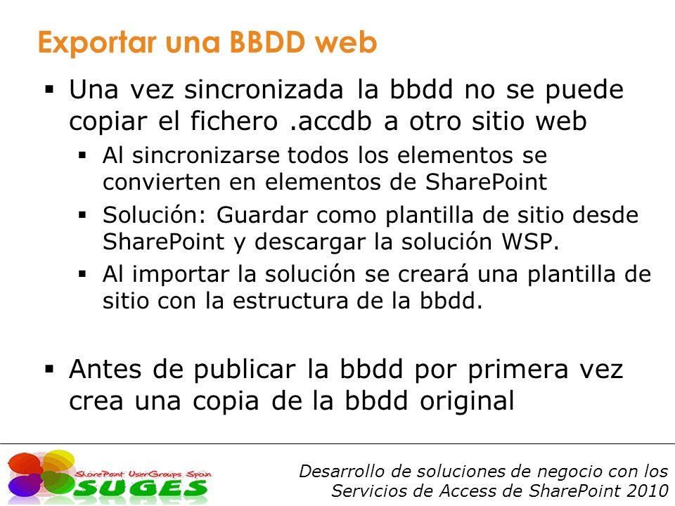 Desarrollo de soluciones de negocio con los Servicios de Access de SharePoint 2010 Exportar una BBDD web Una vez sincronizada la bbdd no se puede copiar el fichero.accdb a otro sitio web Al sincronizarse todos los elementos se convierten en elementos de SharePoint Solución: Guardar como plantilla de sitio desde SharePoint y descargar la solución WSP.