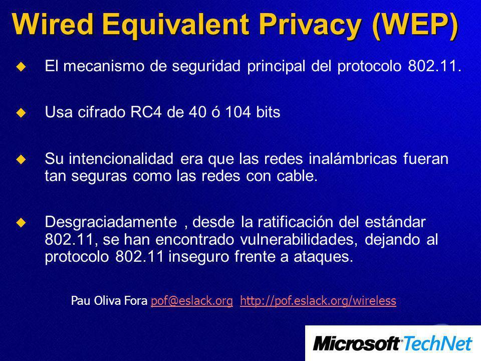 Wired Equivalent Privacy (WEP) El mecanismo de seguridad principal del protocolo 802.11. Usa cifrado RC4 de 40 ó 104 bits Su intencionalidad era que l