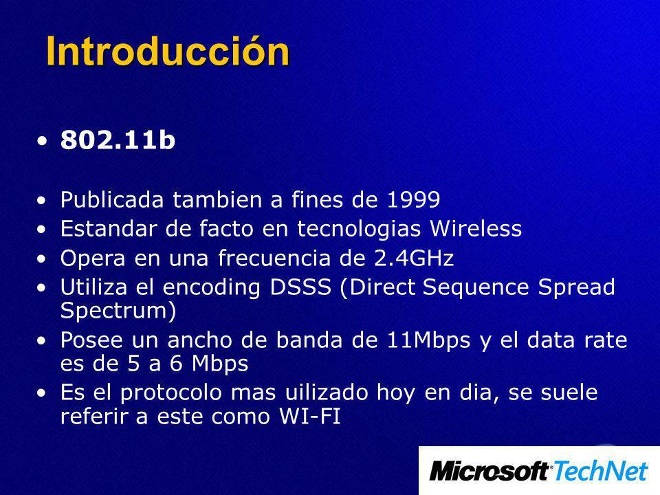802.11b Publicada tambien a fines de 1999 Estandar de facto en tecnologias Wireless Opera en una frecuencia de 2.4GHz Utiliza el encoding DSSS (Direct Sequence Spread Spectrum) Posee un ancho de banda de 11Mbps y el data rate es de 5 a 6 Mbps Es el protocolo mas uilizado hoy en dia, se suele referir a este como WI-FI Introducción