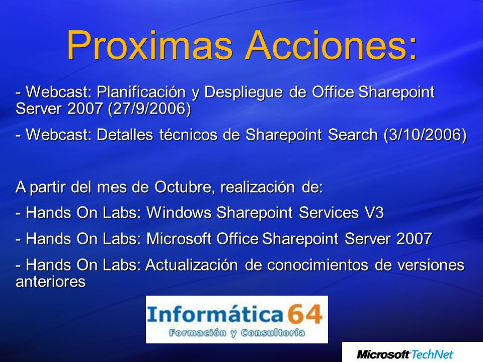 Proximas Acciones: - Webcast: Planificación y Despliegue de Office Sharepoint Server 2007 (27/9/2006) - Webcast: Detalles técnicos de Sharepoint Search (3/10/2006) A partir del mes de Octubre, realización de: - Hands On Labs: Windows Sharepoint Services V3 - Hands On Labs: Microsoft Office Sharepoint Server 2007 - Hands On Labs: Actualización de conocimientos de versiones anteriores