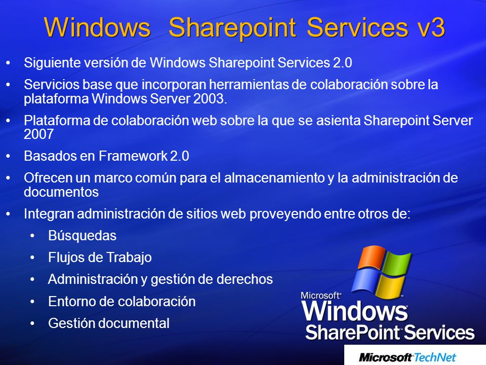 Windows Sharepoint Services v3 Siguiente versión de Windows Sharepoint Services 2.0 Servicios base que incorporan herramientas de colaboración sobre la plataforma Windows Server 2003.