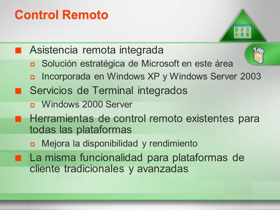 Control Remoto Asistencia remota integrada Solución estratégica de Microsoft en este área Incorporada en Windows XP y Windows Server 2003 Servicios de