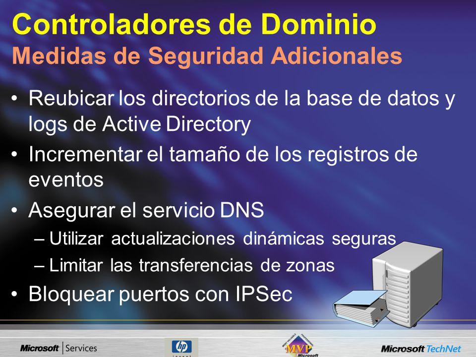 Controladores de Dominio Medidas de Seguridad Adicionales Reubicar los directorios de la base de datos y logs de Active Directory Incrementar el tamaño de los registros de eventos Asegurar el servicio DNS –Utilizar actualizaciones dinámicas seguras –Limitar las transferencias de zonas Bloquear puertos con IPSec