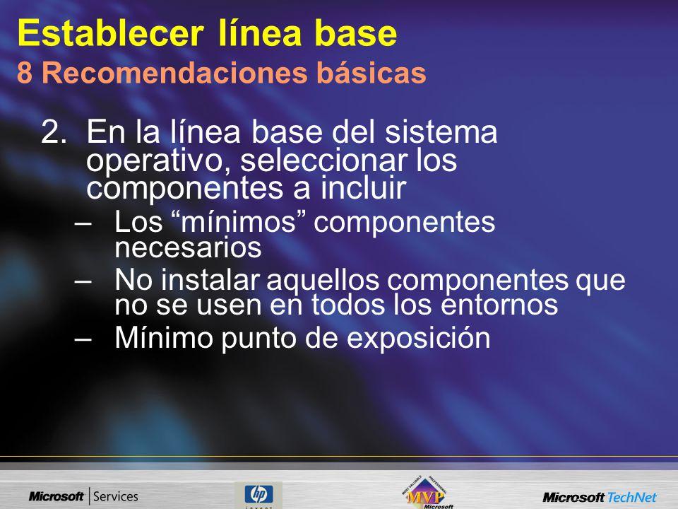 Establecer línea base 8 Recomendaciones básicas 2.En la línea base del sistema operativo, seleccionar los componentes a incluir –Los mínimos componentes necesarios –No instalar aquellos componentes que no se usen en todos los entornos –Mínimo punto de exposición
