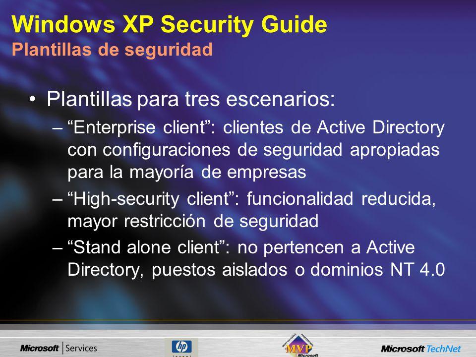 Windows XP Security Guide Plantillas de seguridad Plantillas para tres escenarios: –Enterprise client: clientes de Active Directory con configuraciones de seguridad apropiadas para la mayoría de empresas –High-security client: funcionalidad reducida, mayor restricción de seguridad –Stand alone client: no pertencen a Active Directory, puestos aislados o dominios NT 4.0