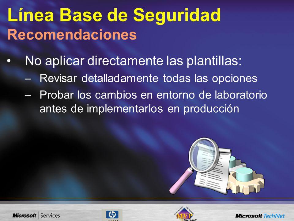 Línea Base de Seguridad Recomendaciones No aplicar directamente las plantillas: –Revisar detalladamente todas las opciones –Probar los cambios en entorno de laboratorio antes de implementarlos en producción