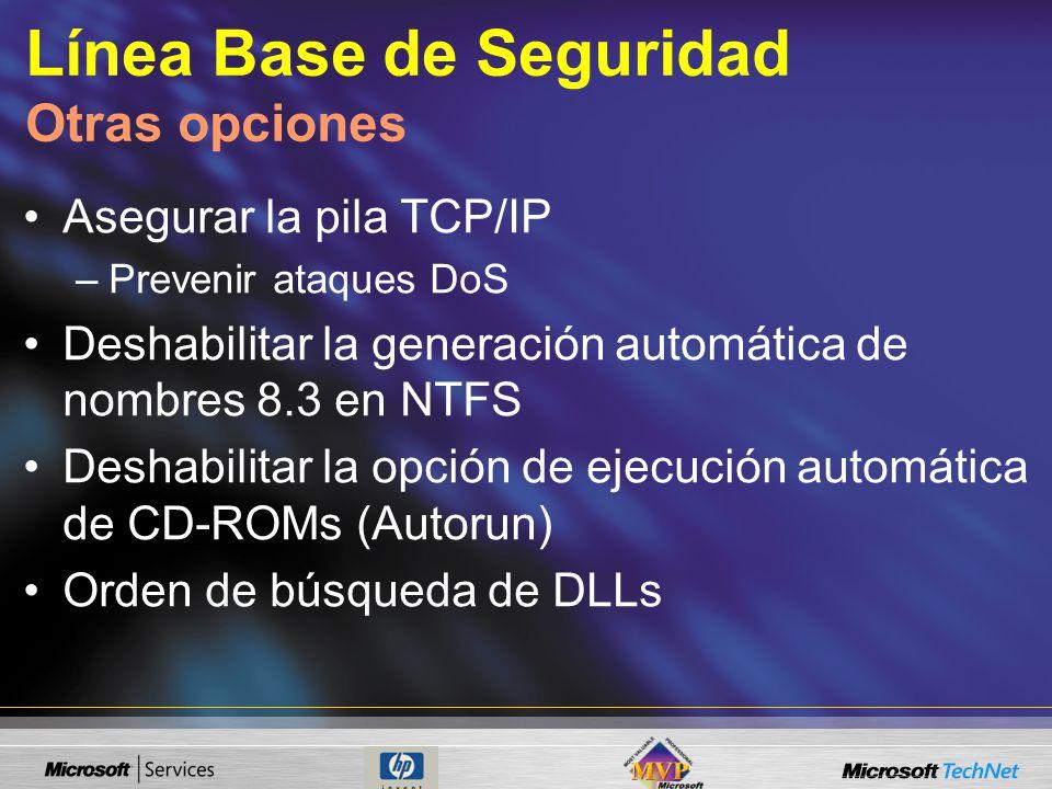 Línea Base de Seguridad Otras opciones Asegurar la pila TCP/IP –Prevenir ataques DoS Deshabilitar la generación automática de nombres 8.3 en NTFS Deshabilitar la opción de ejecución automática de CD-ROMs (Autorun) Orden de búsqueda de DLLs