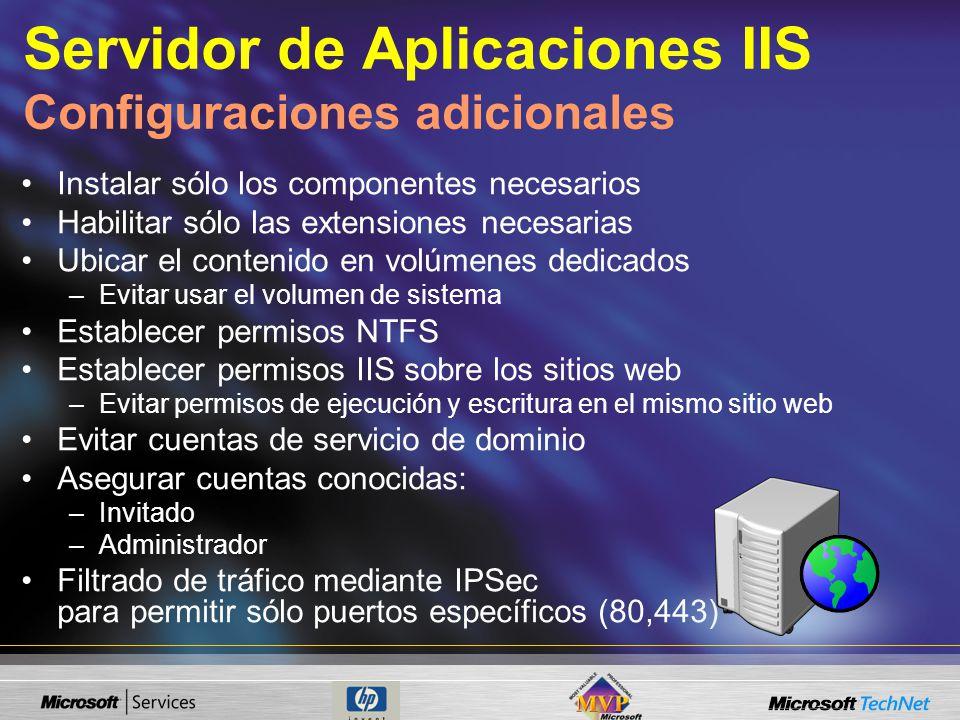 Servidor de Aplicaciones IIS Configuraciones adicionales Instalar sólo los componentes necesarios Habilitar sólo las extensiones necesarias Ubicar el contenido en volúmenes dedicados –Evitar usar el volumen de sistema Establecer permisos NTFS Establecer permisos IIS sobre los sitios web –Evitar permisos de ejecución y escritura en el mismo sitio web Evitar cuentas de servicio de dominio Asegurar cuentas conocidas: –Invitado –Administrador Filtrado de tráfico mediante IPSec para permitir sólo puertos específicos (80,443)