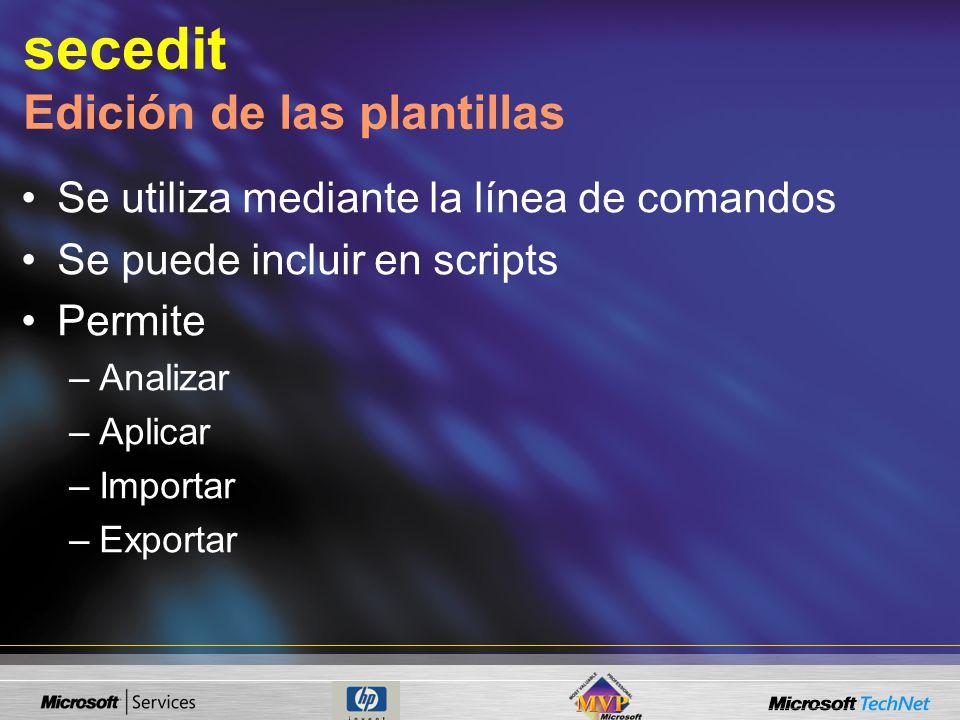 secedit Edición de las plantillas Se utiliza mediante la línea de comandos Se puede incluir en scripts Permite –Analizar –Aplicar –Importar –Exportar