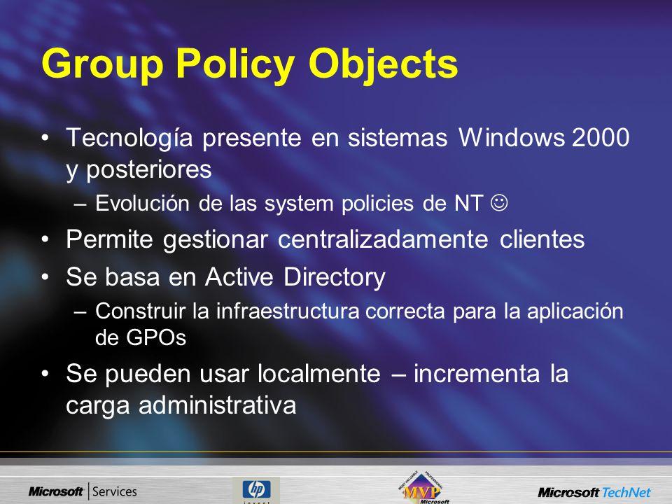 Group Policy Objects Tecnología presente en sistemas Windows 2000 y posteriores –Evolución de las system policies de NT Permite gestionar centralizadamente clientes Se basa en Active Directory –Construir la infraestructura correcta para la aplicación de GPOs Se pueden usar localmente – incrementa la carga administrativa
