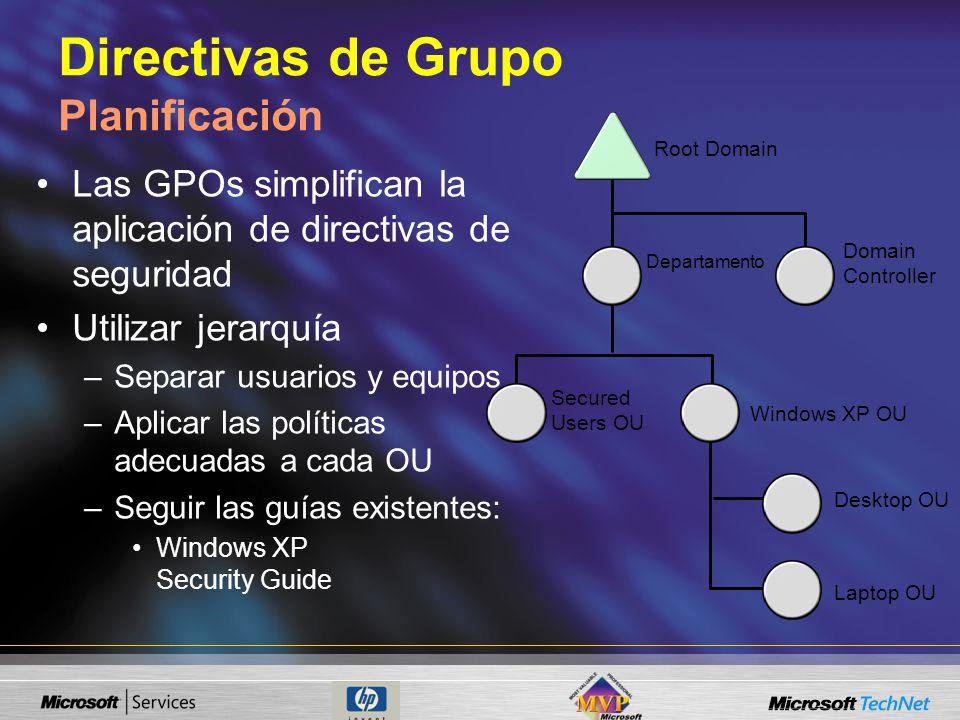 Directivas de Grupo Planificación Las GPOs simplifican la aplicación de directivas de seguridad Utilizar jerarquía –Separar usuarios y equipos –Aplicar las políticas adecuadas a cada OU –Seguir las guías existentes: Windows XP Security Guide Root Domain Departamento Domain Controller Secured Users OU Windows XP OU Desktop OU Laptop OU