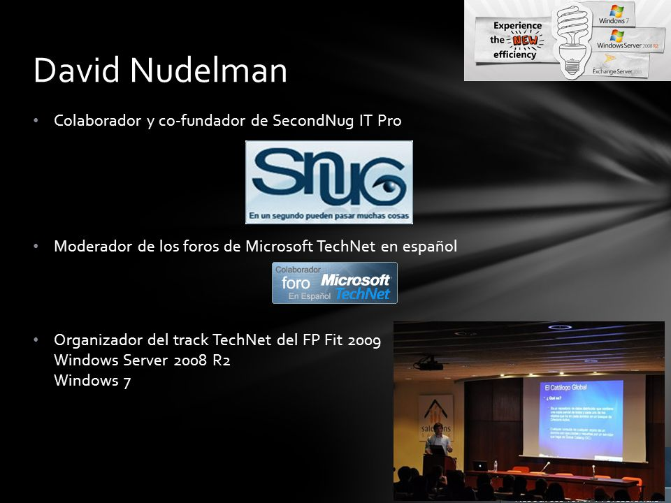 Colaborador y co-fundador de SecondNug IT Pro Moderador de los foros de Microsoft TechNet en español Organizador del track TechNet del FP Fit 2009 Windows Server 2008 R2 Windows 7 David Nudelman
