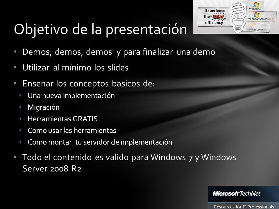 Demos, demos, demos y para finalizar una demo Utilizar al mínimo los slides Ensenar los conceptos basicos de: Una nueva implementación Migración Herramientas GRATIS Como usar las herramientas Como montar tu servidor de implementación Todo el contenido es valido para Windows 7 y Windows Server 2008 R2 Objetivo de la presentación