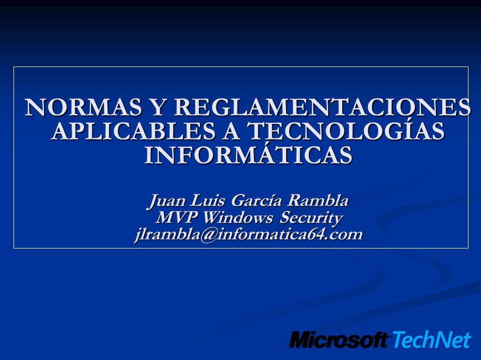 NORMAS Y REGLAMENTACIONES APLICABLES A TECNOLOGÍAS INFORMÁTICAS Juan Luis García Rambla MVP Windows Security jlrambla@informatica64.com