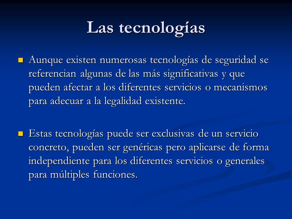 Las tecnologías Aunque existen numerosas tecnologías de seguridad se referencian algunas de las más significativas y que pueden afectar a los diferentes servicios o mecanismos para adecuar a la legalidad existente.