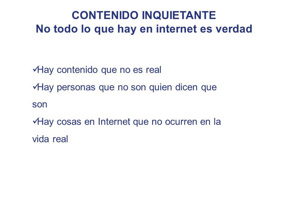 CONTENIDO INQUIETANTE No todo lo que hay en internet es verdad Hay contenido que no es real Hay personas que no son quien dicen que son Hay cosas en Internet que no ocurren en la vida real