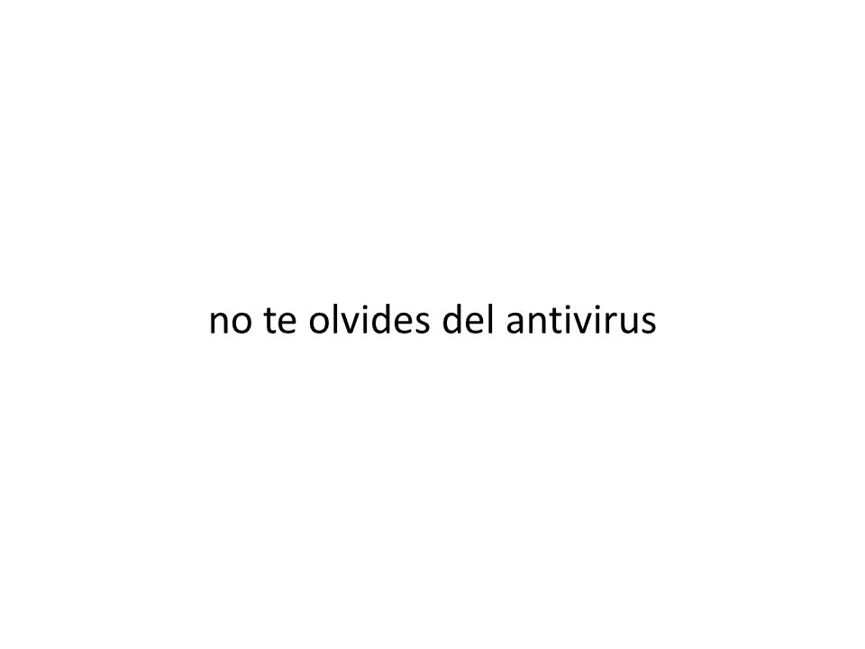 no te olvides del antivirus