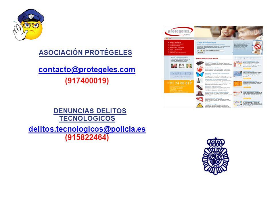 ASOCIACIÓN PROTÉGELES contacto@protegeles.com (917400019) DENUNCIAS DELITOS TECNOLÓGICOS delitos.tecnologicos@policia.es (915822464) delitos.tecnologicos@policia.es