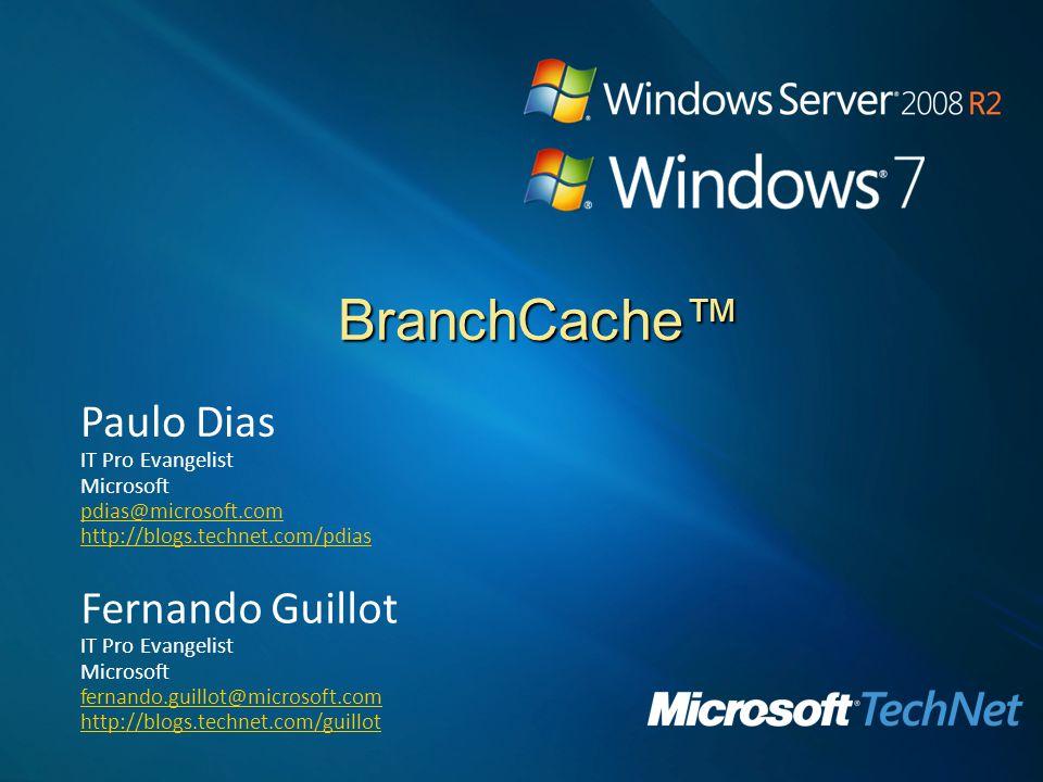 BranchCache Paulo Dias IT Pro Evangelist Microsoft pdias@microsoft.com http://blogs.technet.com/pdias Fernando Guillot IT Pro Evangelist Microsoft fernando.guillot@microsoft.com http://blogs.technet.com/guillot