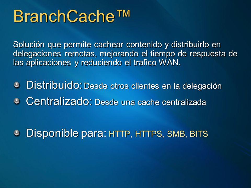 BranchCache Solución que permite cachear contenido y distribuirlo en delegaciones remotas, mejorando el tiempo de respuesta de las aplicaciones y reduciendo el trafico WAN.