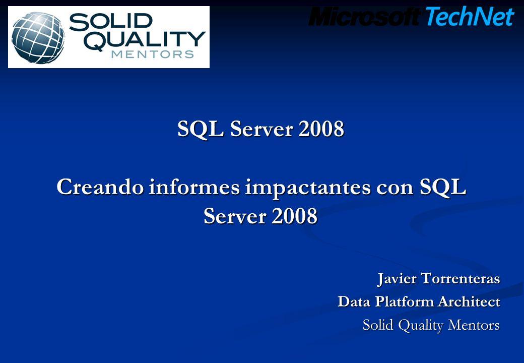 SQL Server 2008 Creando informes impactantes con SQL Server 2008 Javier Torrenteras Data Platform Architect Solid Quality Mentors
