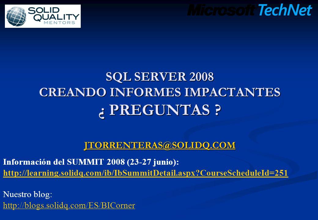 SQL SERVER 2008 CREANDO INFORMES IMPACTANTES ¿ PREGUNTAS ? JTORRENTERAS@SOLIDQ.COM JTORRENTERAS@SOLIDQ.COM Información del SUMMIT 2008 (23-27 junio):